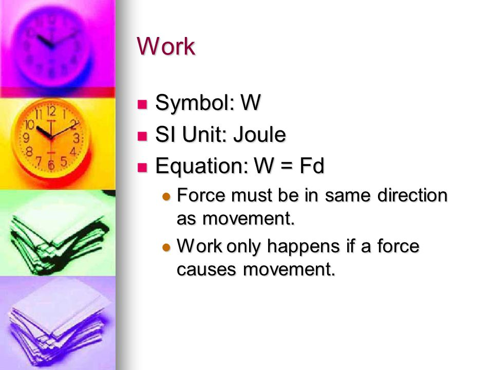 Work Symbol: W SI Unit: Joule Equation: W = Fd