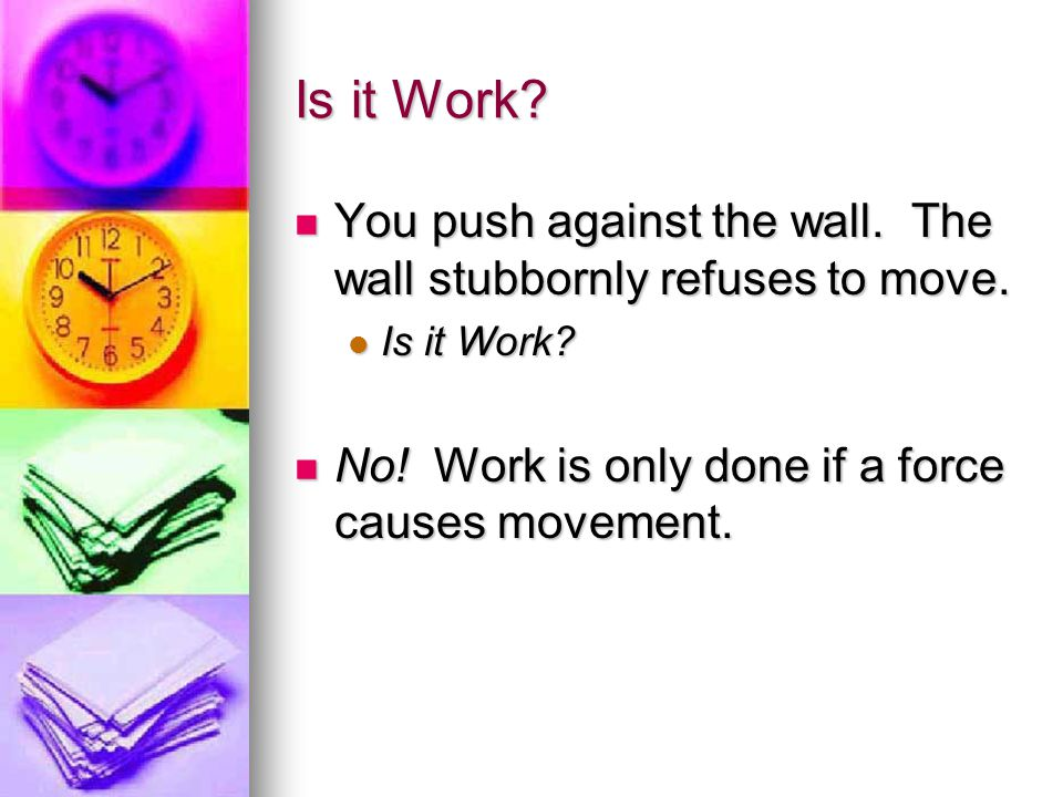 Is it Work. You push against the wall. The wall stubbornly refuses to move.