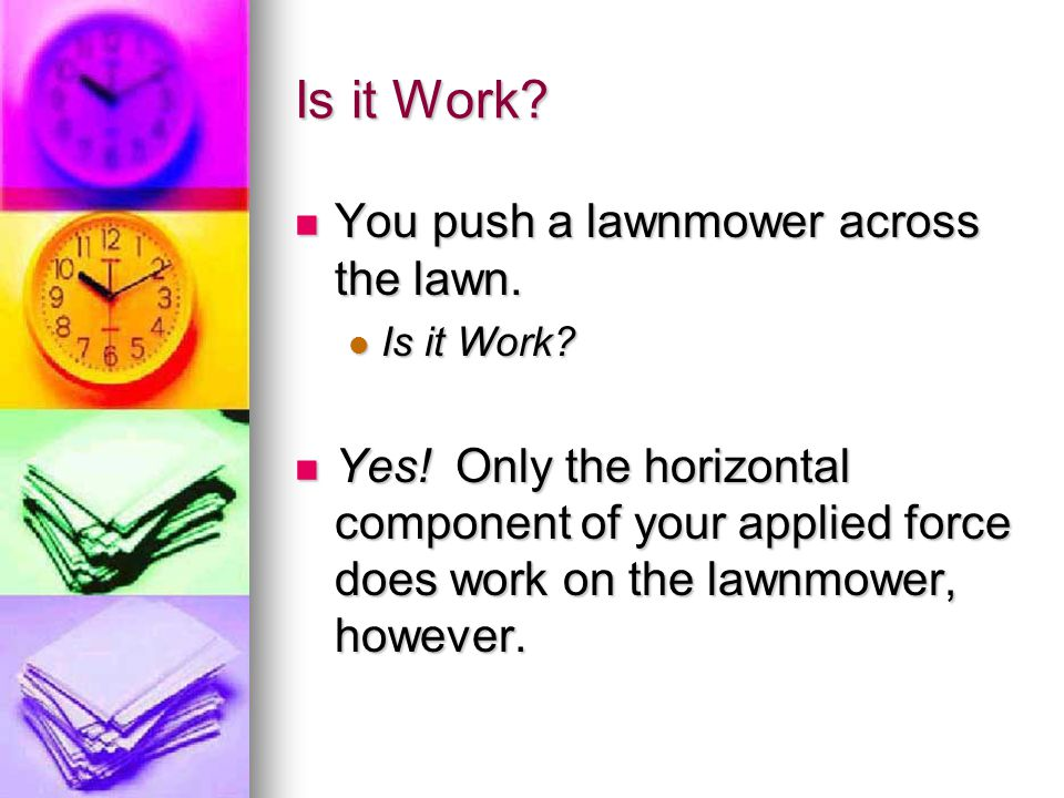 Is it Work You push a lawnmower across the lawn.