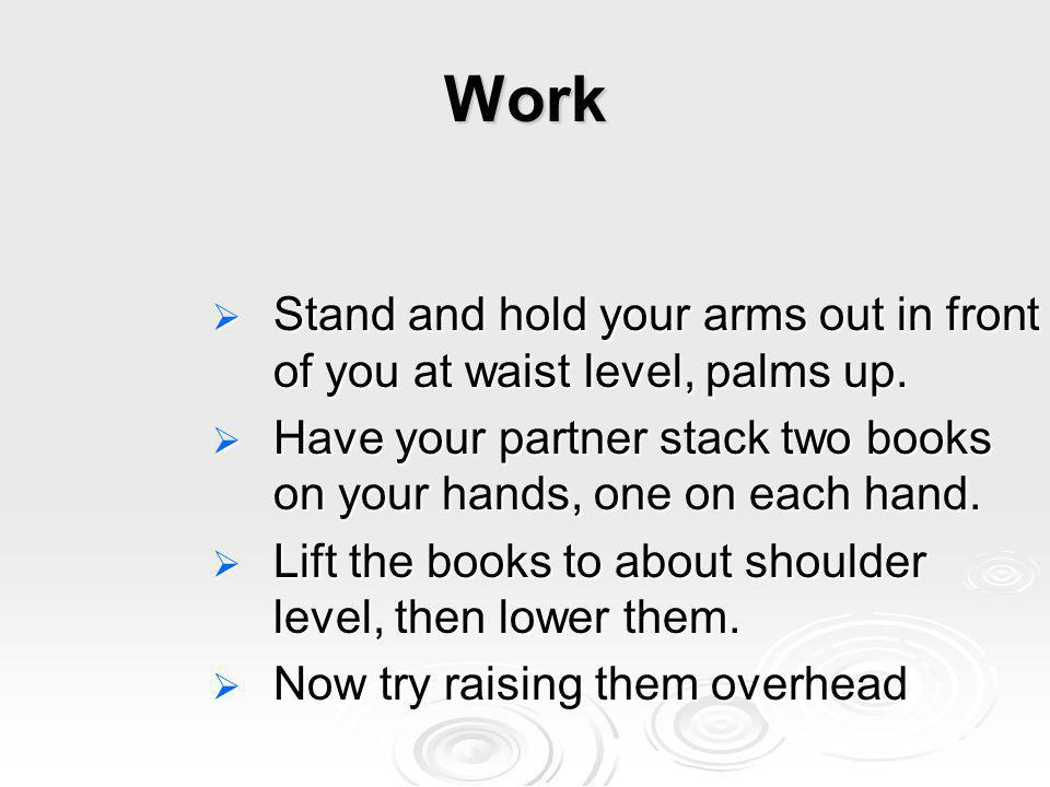 Work Stand and hold your arms out in front of you at waist level, palms up. Have your partner stack two books on your hands, one on each hand.