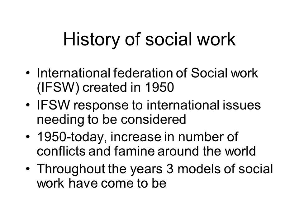 History of social work International federation of Social work (IFSW) created in 1950.