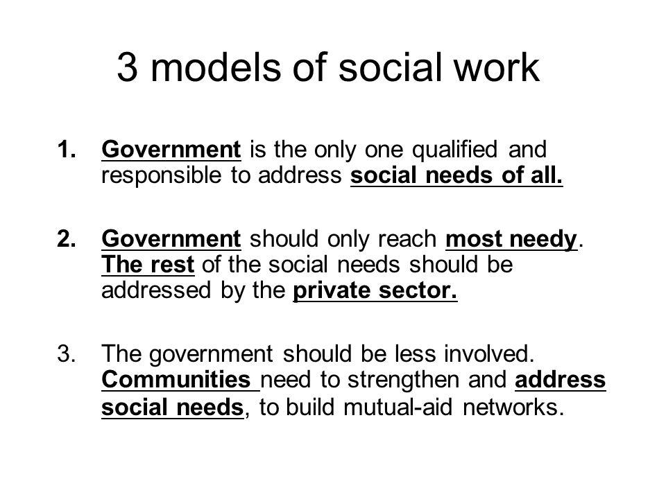 3 models of social work Government is the only one qualified and responsible to address social needs of all.