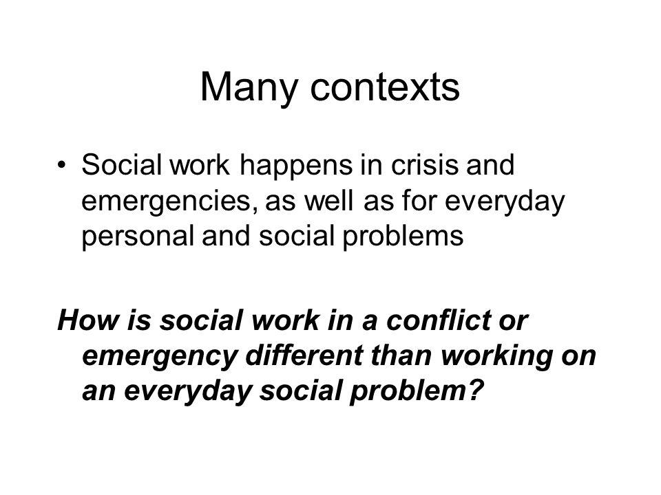 Many contexts Social work happens in crisis and emergencies, as well as for everyday personal and social problems.