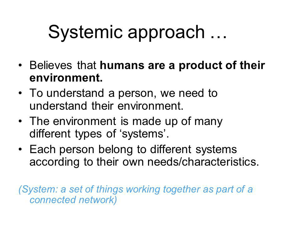 Systemic approach … Believes that humans are a product of their environment. To understand a person, we need to understand their environment.