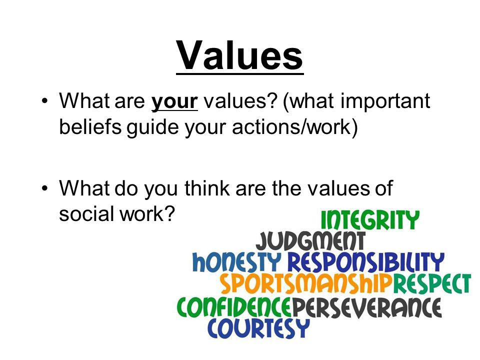 Values What are your values (what important beliefs guide your actions/work) What do you think are the values of social work