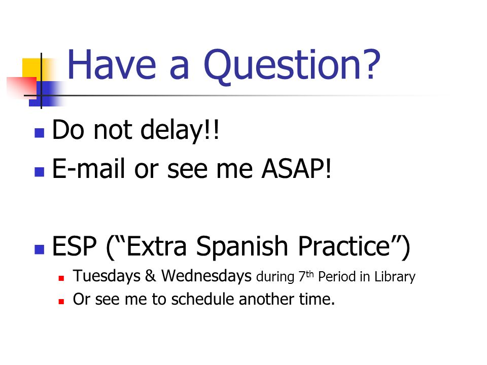 Have a Question Do not delay!! E-mail or see me ASAP!