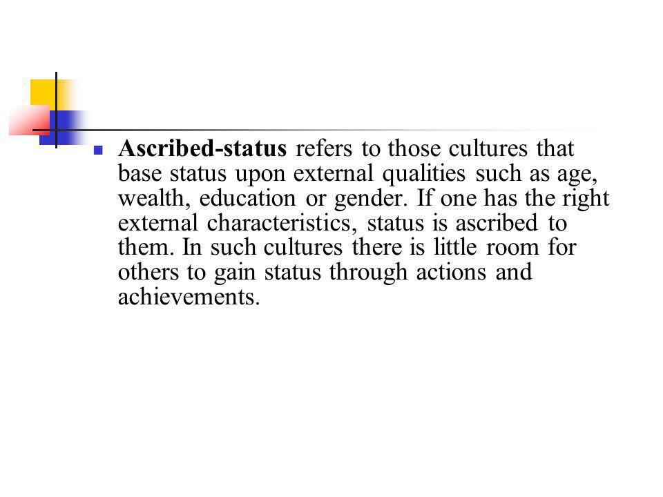 Ascribed-status refers to those cultures that base status upon external qualities such as age, wealth, education or gender.