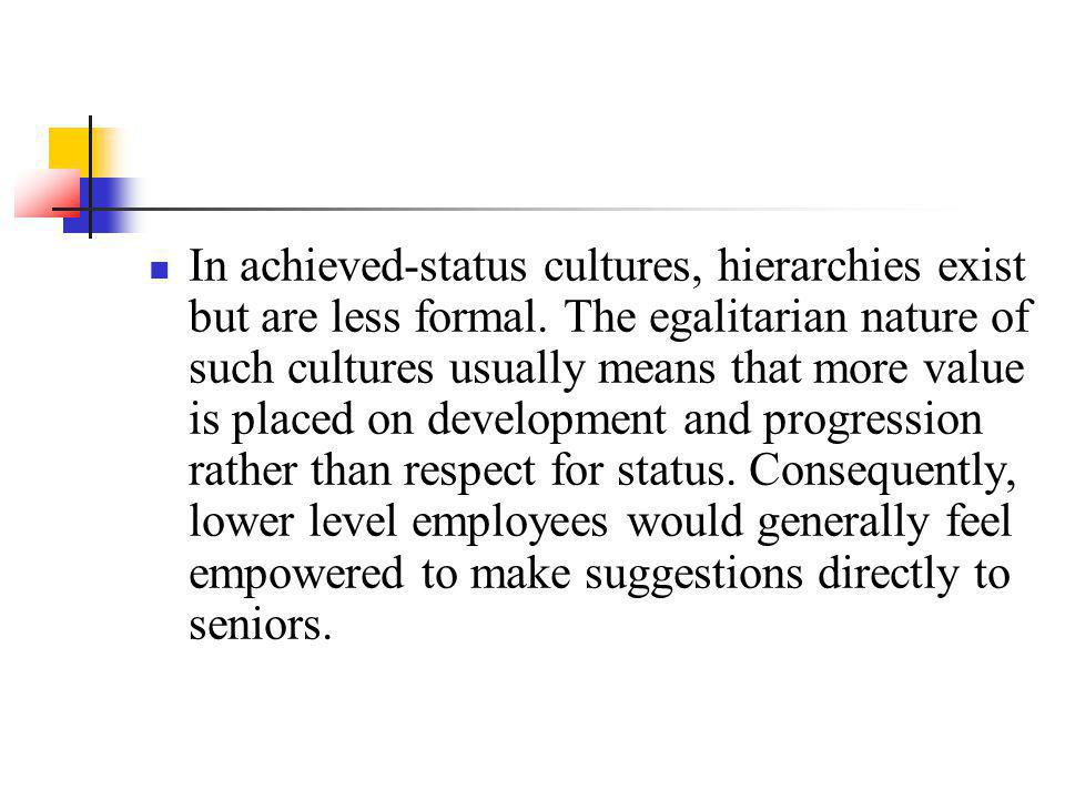 In achieved-status cultures, hierarchies exist but are less formal