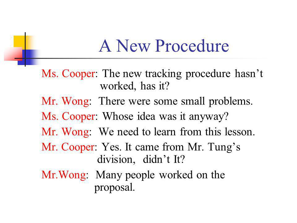 A New Procedure Ms. Cooper: The new tracking procedure hasn't worked, has it Mr. Wong: There were some small problems.