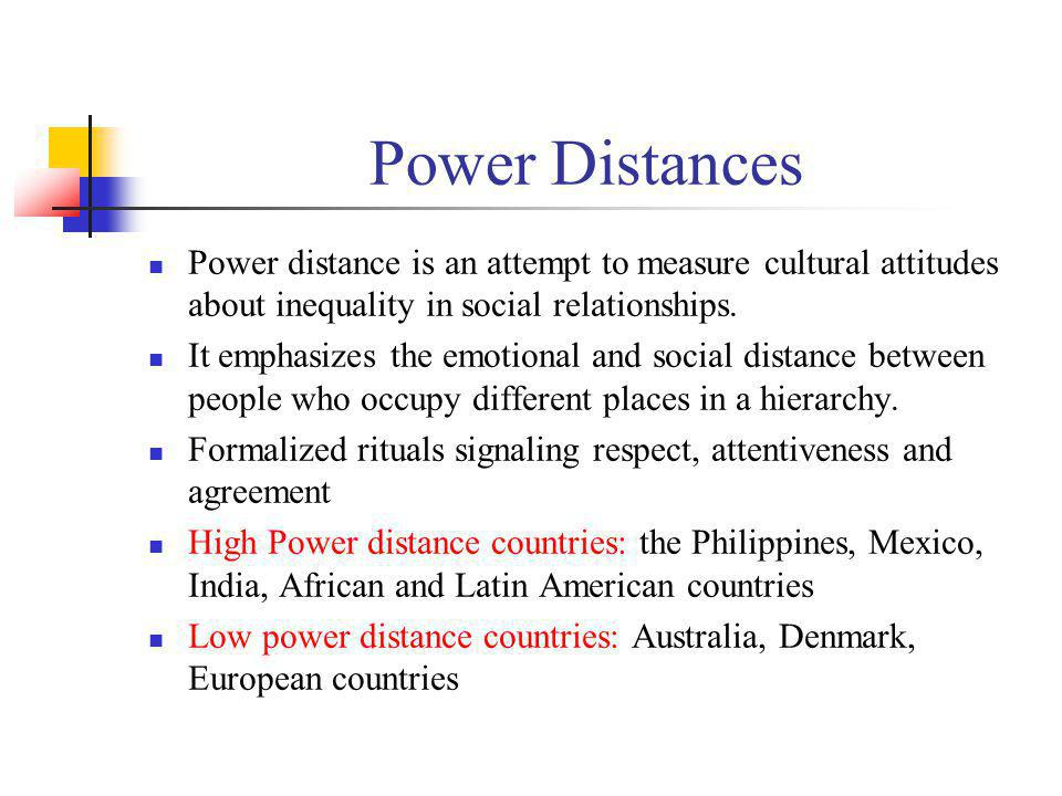 Power Distances Power distance is an attempt to measure cultural attitudes about inequality in social relationships.
