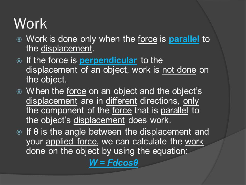 Work Work is done only when the force is parallel to the displacement.