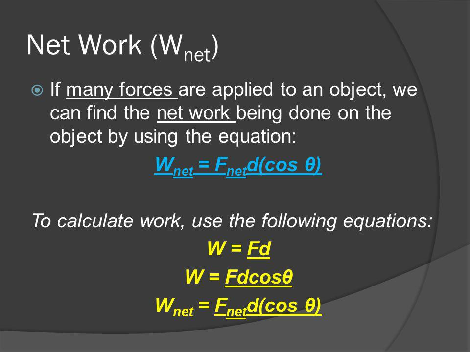 Net Work (Wnet) If many forces are applied to an object, we can find the net work being done on the object by using the equation: