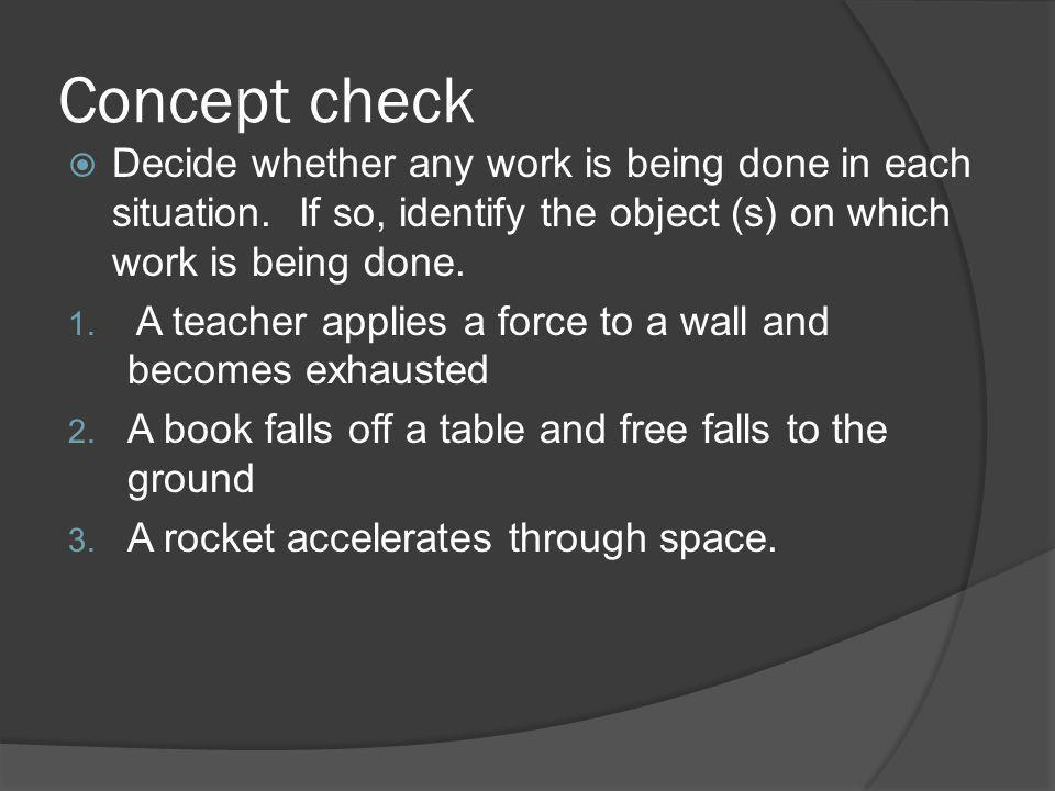 Concept check Decide whether any work is being done in each situation. If so, identify the object (s) on which work is being done.