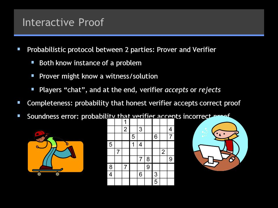 Interactive Proof Probabilistic protocol between 2 parties: Prover and Verifier. Both know instance of a problem.