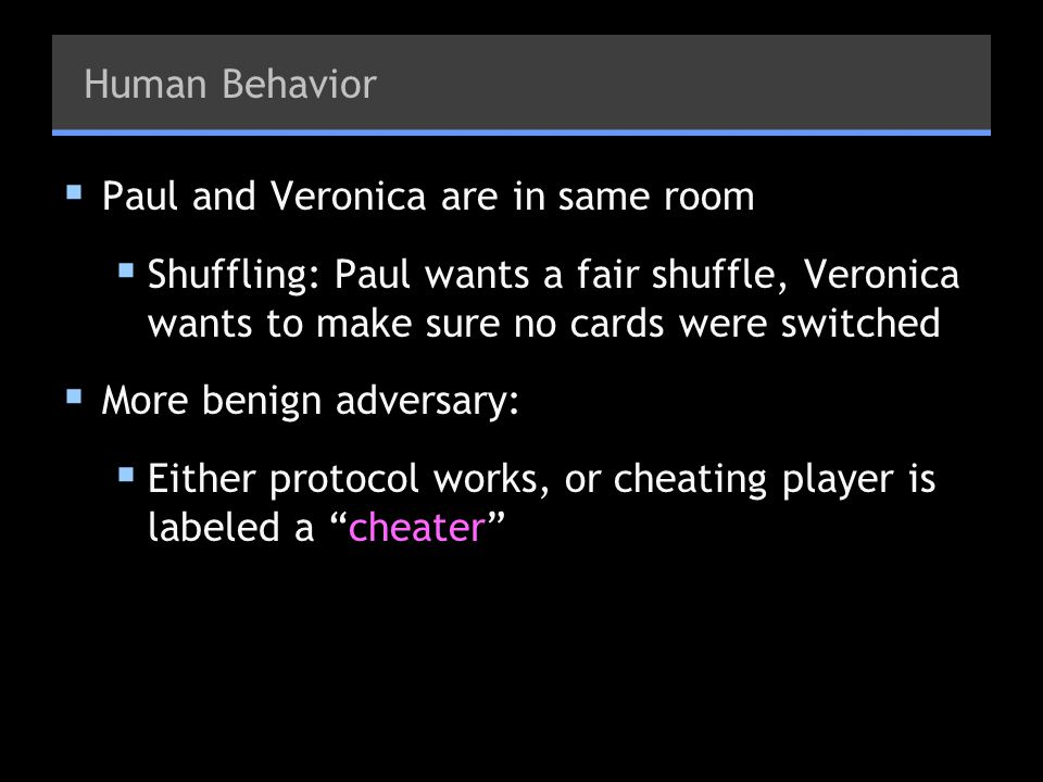 Human Behavior Paul and Veronica are in same room. Shuffling: Paul wants a fair shuffle, Veronica wants to make sure no cards were switched.