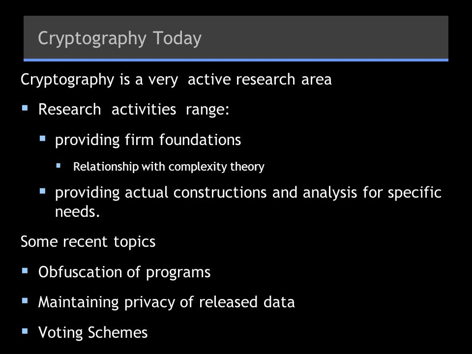 Cryptography Today Cryptography is a very active research area