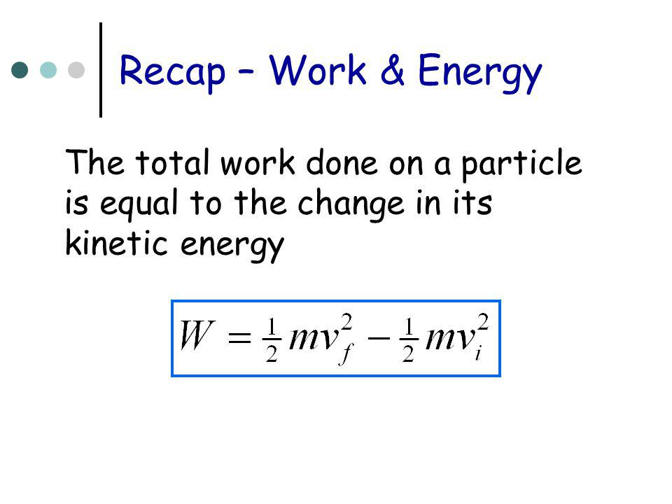 Recap – Work & Energy The total work done on a particle