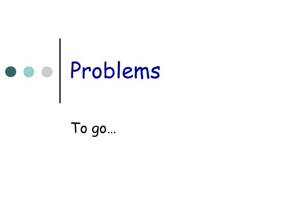 Problems To go…