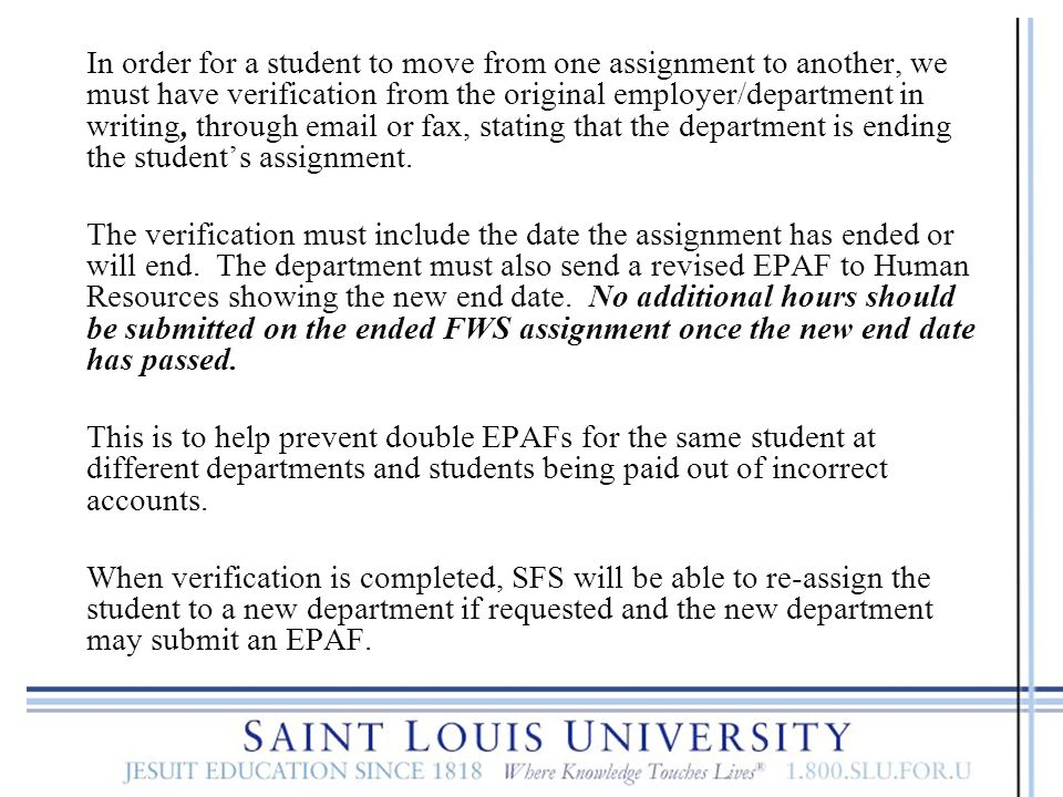 In order for a student to move from one assignment to another, we must have verification from the original employer/department in writing, through email or fax, stating that the department is ending the student's assignment.