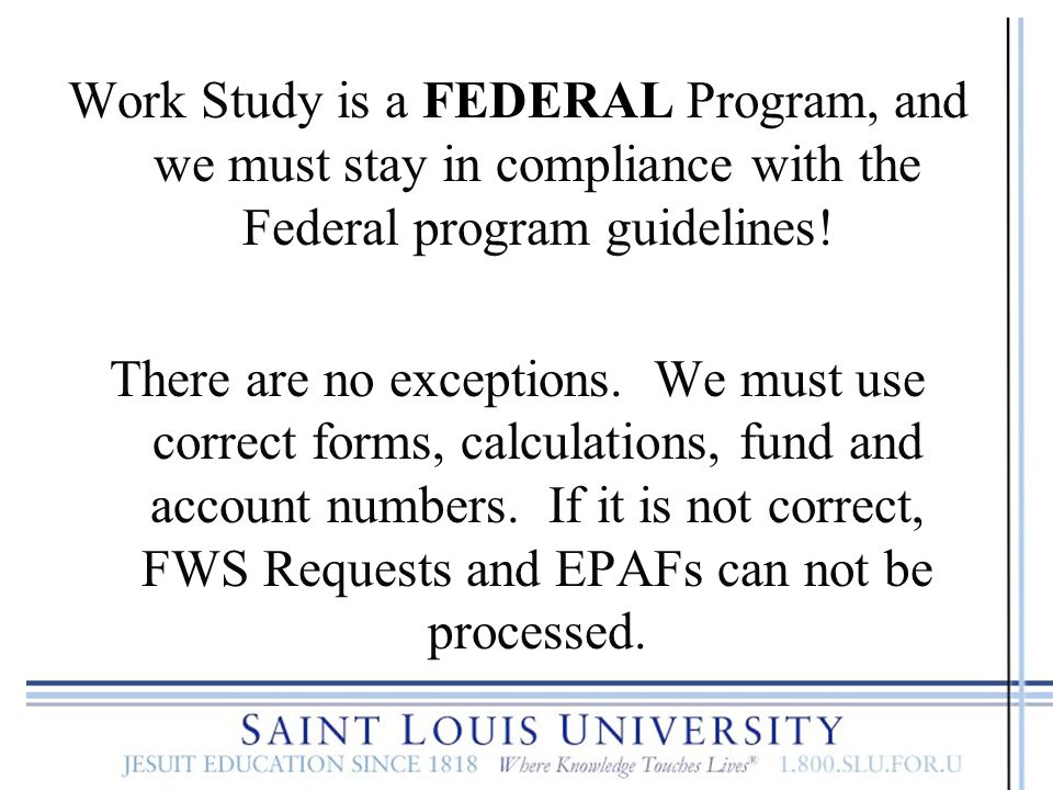 Work Study is a FEDERAL Program, and we must stay in compliance with the Federal program guidelines!