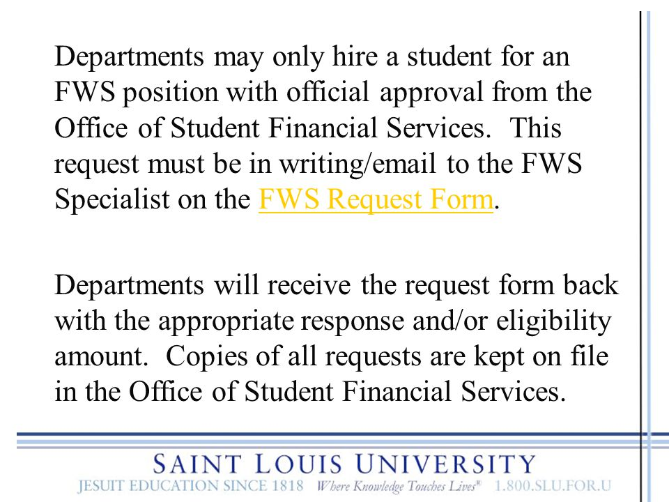 Departments may only hire a student for an FWS position with official approval from the Office of Student Financial Services. This request must be in writing/email to the FWS Specialist on the FWS Request Form.
