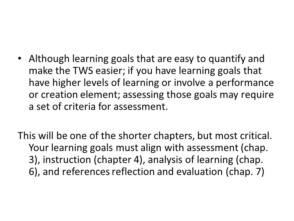 Although learning goals that are easy to quantify and make the TWS easier; if you have learning goals that have higher levels of learning or involve a performance or creation element; assessing those goals may require a set of criteria for assessment.