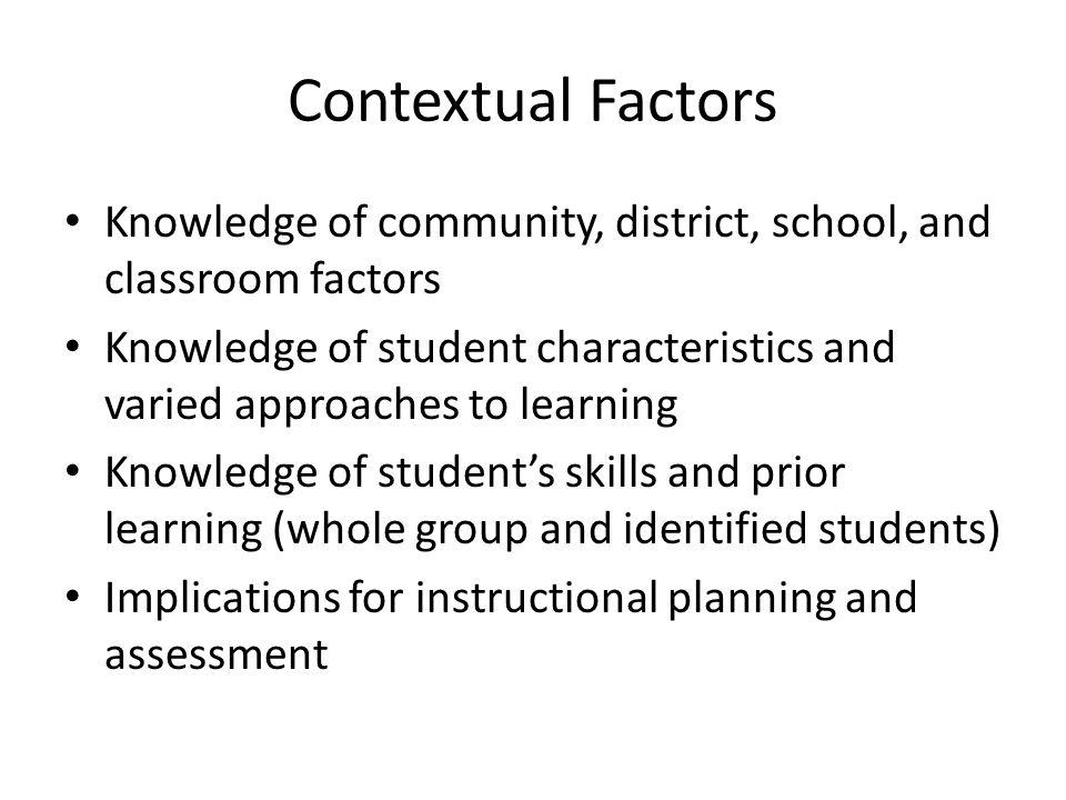 Contextual Factors Knowledge of community, district, school, and classroom factors.