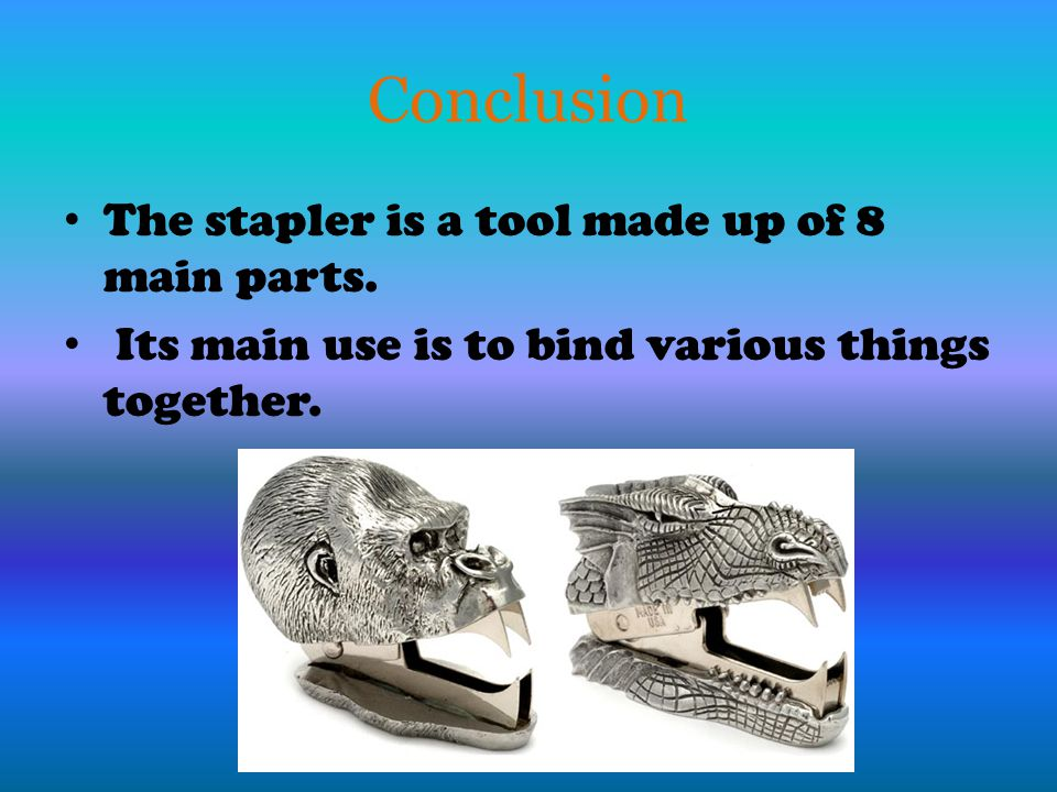 Conclusion The stapler is a tool made up of 8 main parts.
