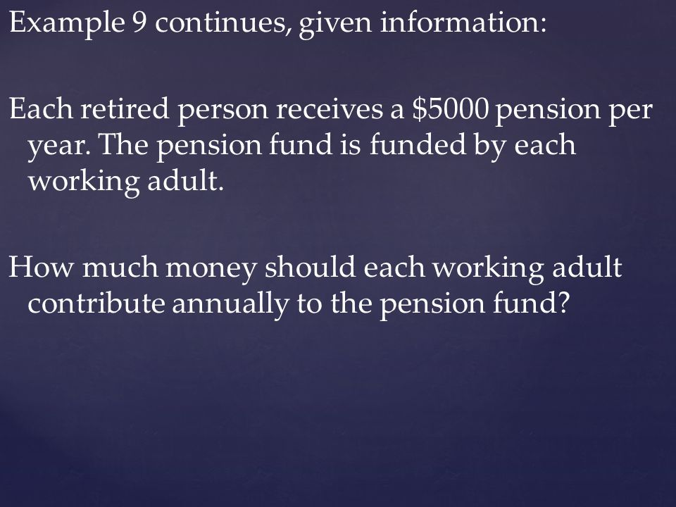 Example 9 continues, given information: Each retired person receives a $5000 pension per year.