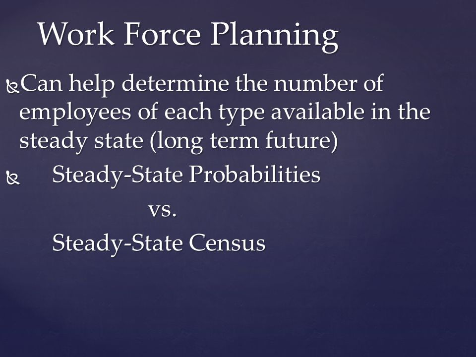 Work Force Planning Can help determine the number of employees of each type available in the steady state (long term future)