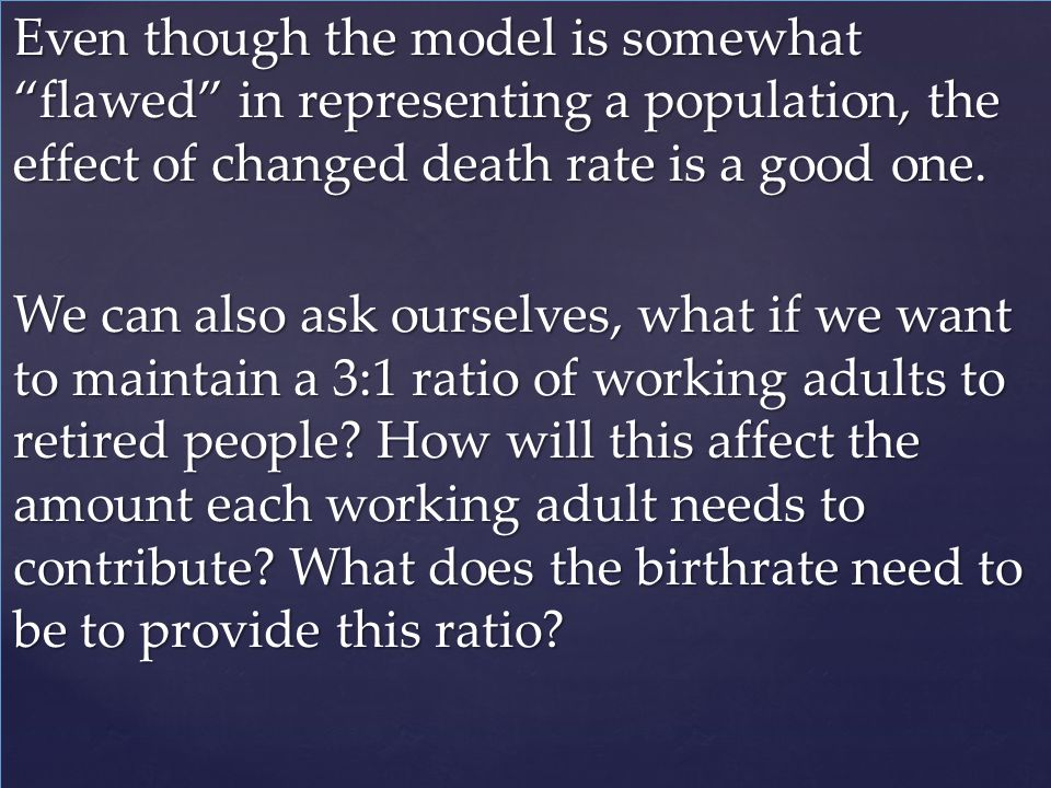 Even though the model is somewhat flawed in representing a population, the effect of changed death rate is a good one. We can also ask ourselves, what if we want to maintain a 3:1 ratio of working adults to retired people How will this affect the amount each working adult needs to contribute What does the birthrate need to be to provide this ratio