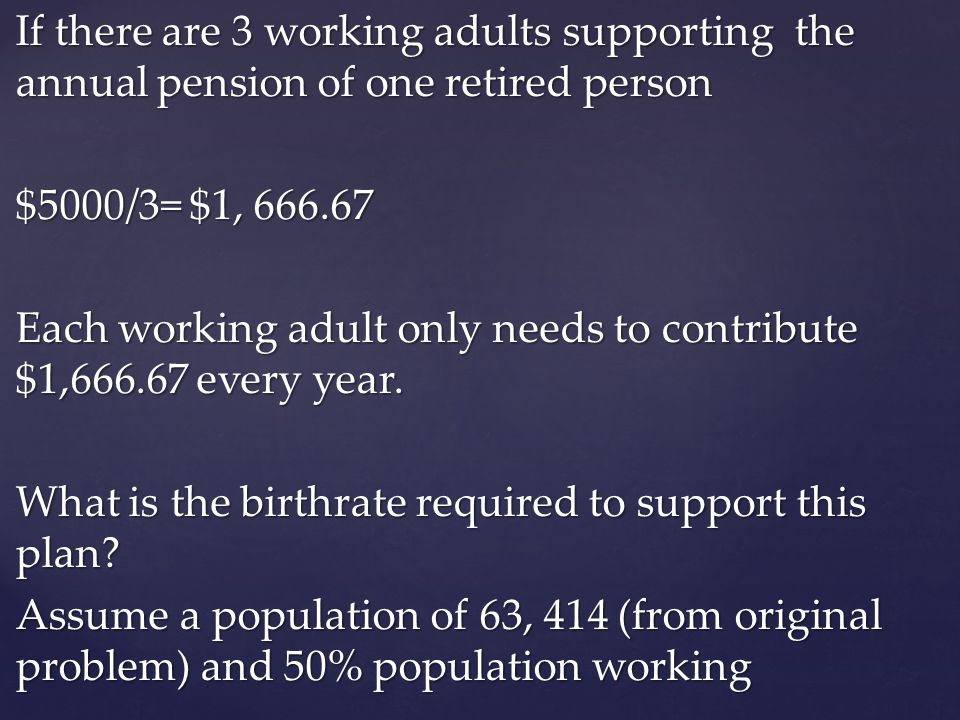 If there are 3 working adults supporting the annual pension of one retired person $5000/3= $1, 666.67 Each working adult only needs to contribute $1,666.67 every year. What is the birthrate required to support this plan Assume a population of 63, 414 (from original problem) and 50% population working