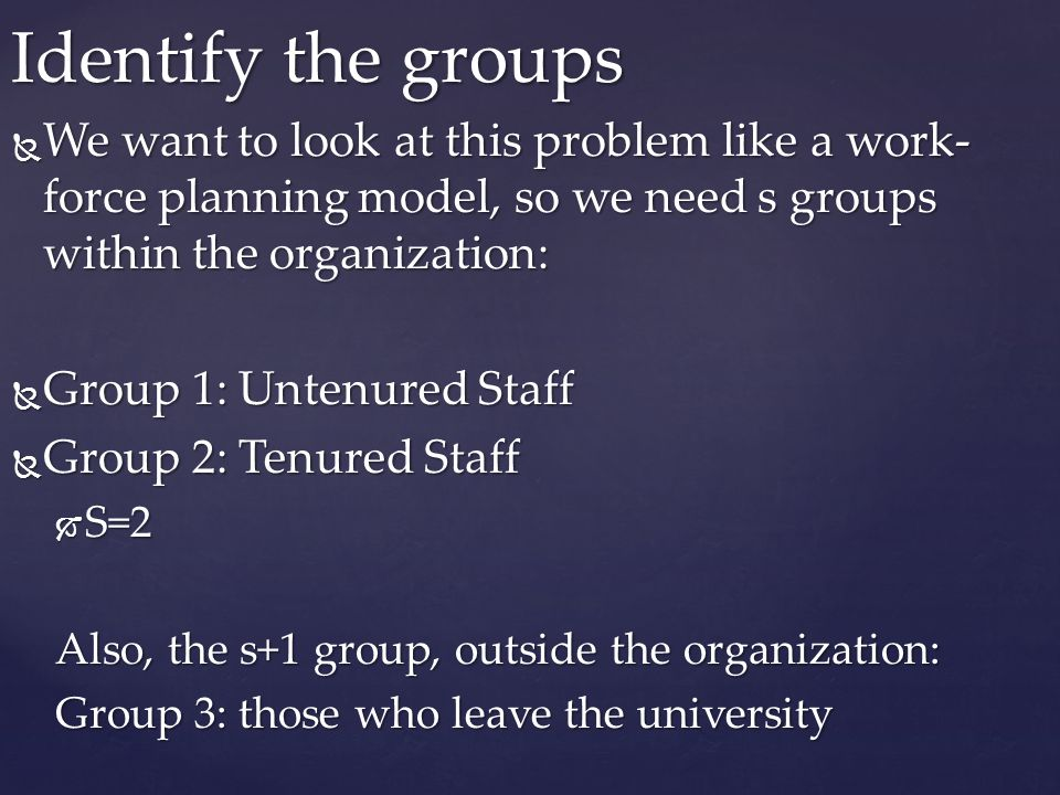 Identify the groups We want to look at this problem like a work-force planning model, so we need s groups within the organization: