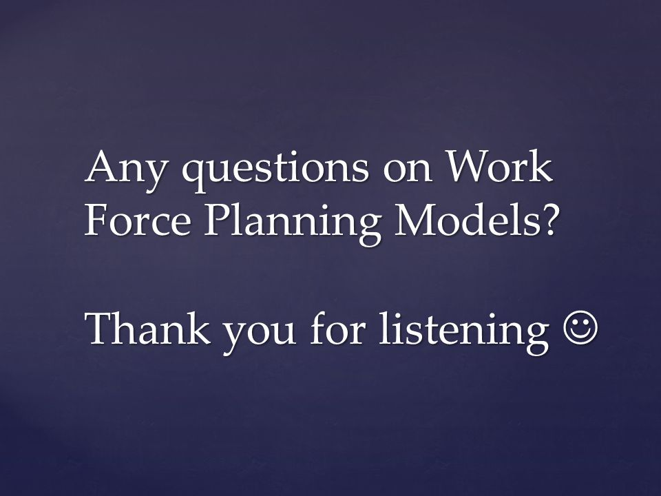 Any questions on Work Force Planning Models Thank you for listening 