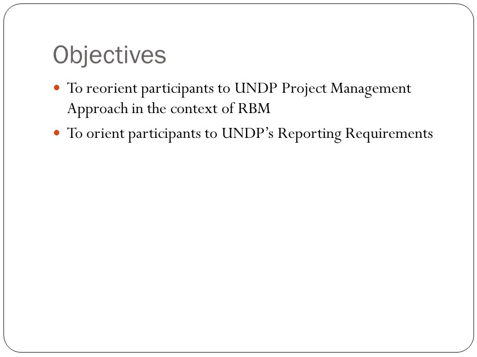 Objectives To reorient participants to UNDP Project Management Approach in the context of RBM.