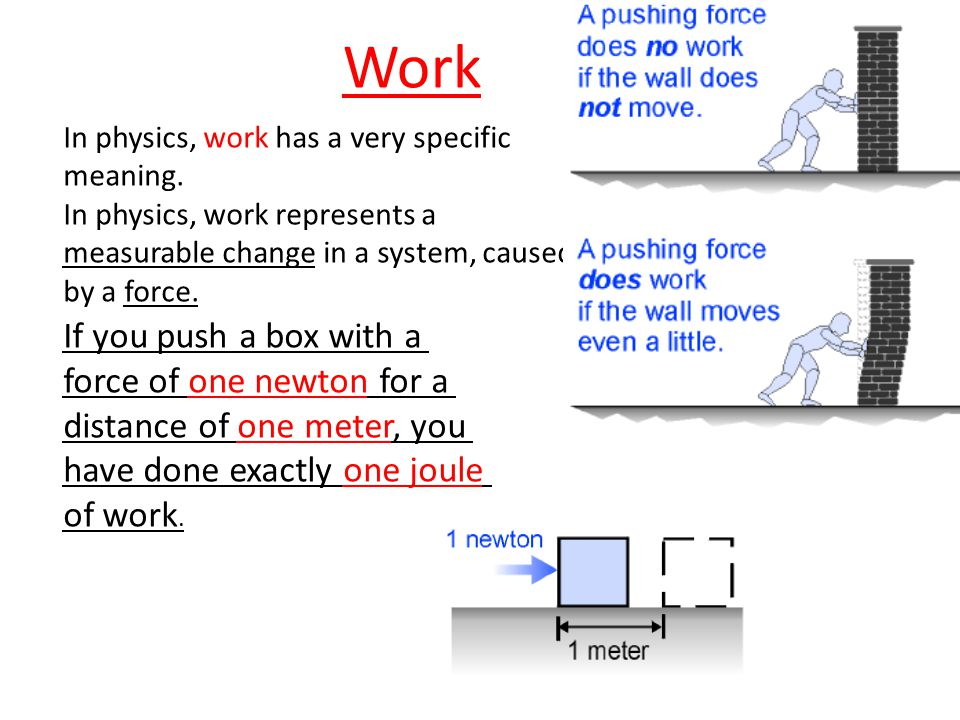 Work In physics, work has a very specific meaning. In physics, work represents a measurable change in a system, caused by a force.