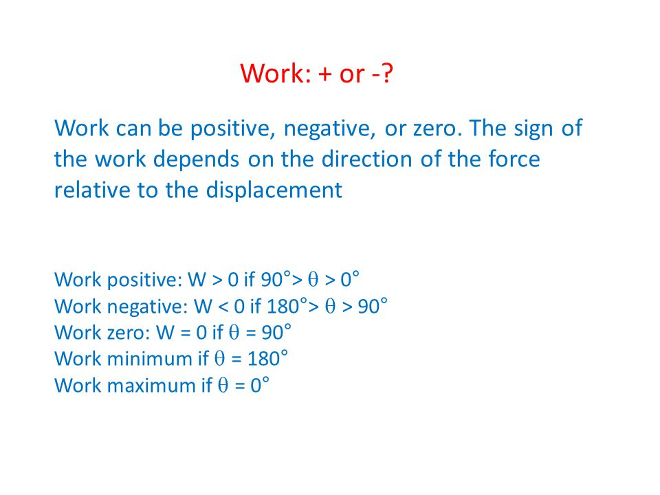 Work: + or - Work can be positive, negative, or zero. The sign of the work depends on the direction of the force relative to the displacement.