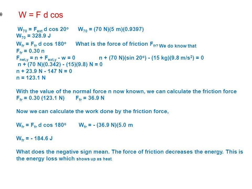 W = F d cos W70 = Fext d cos 20o W70 = (70 N)(5 m)(0.9397) W70 = 328.9 J.