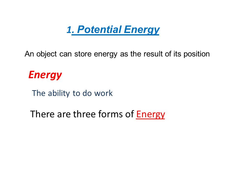 Energy 1. Potential Energy There are three forms of Energy