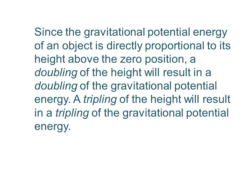 Since the gravitational potential energy of an object is directly proportional to its height above the zero position, a doubling of the height will result in a doubling of the gravitational potential energy.