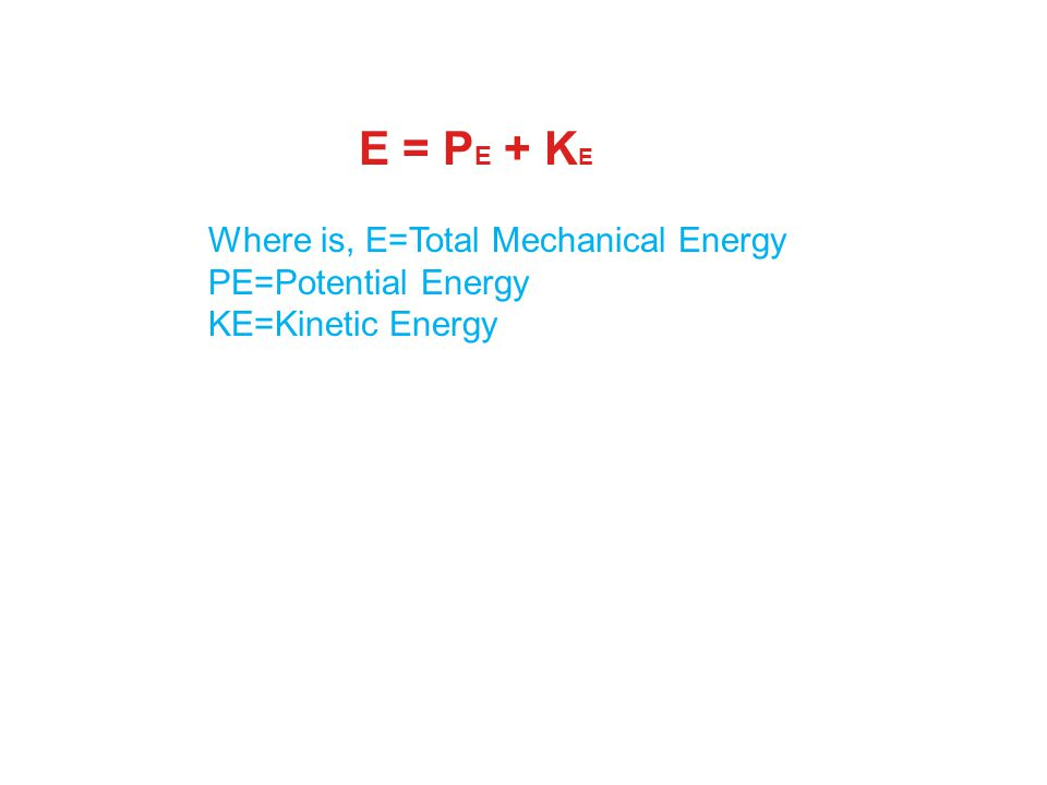 E = PE + KE Where is, E=Total Mechanical Energy PE=Potential Energy