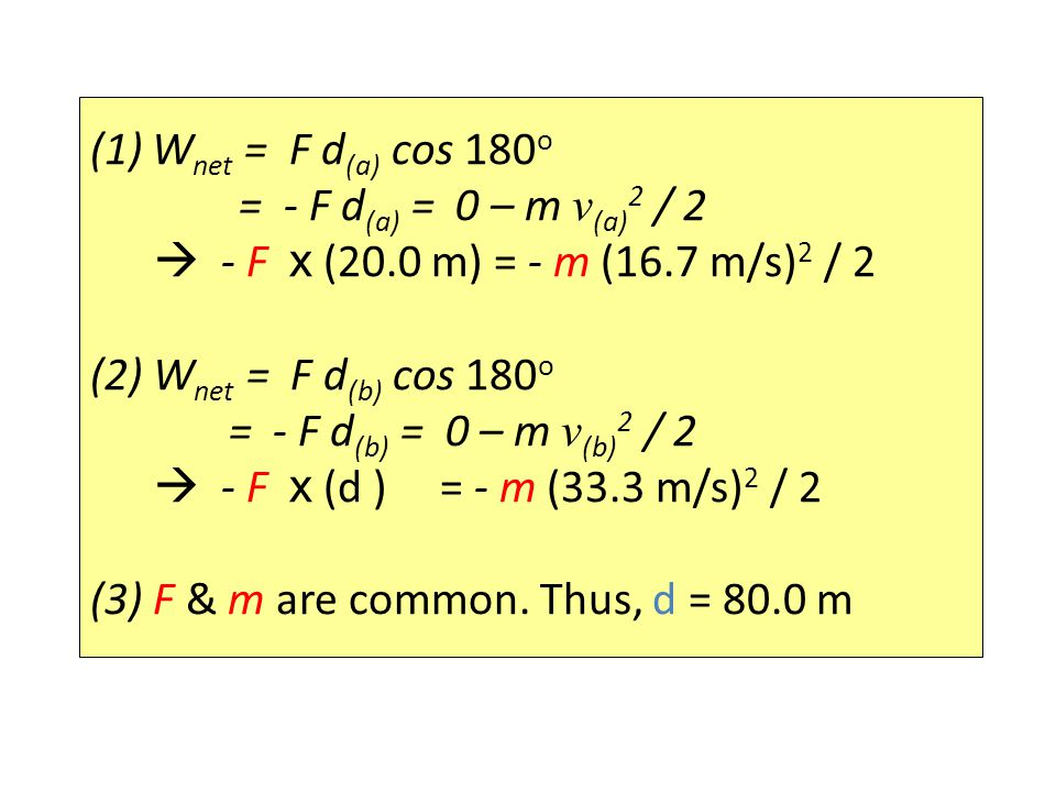 (1) Wnet = F d(a) cos 180o = - F d(a) = 0 – m v(a)2 / 2.  - F x (20.0 m) = - m (16.7 m/s)2 / 2.