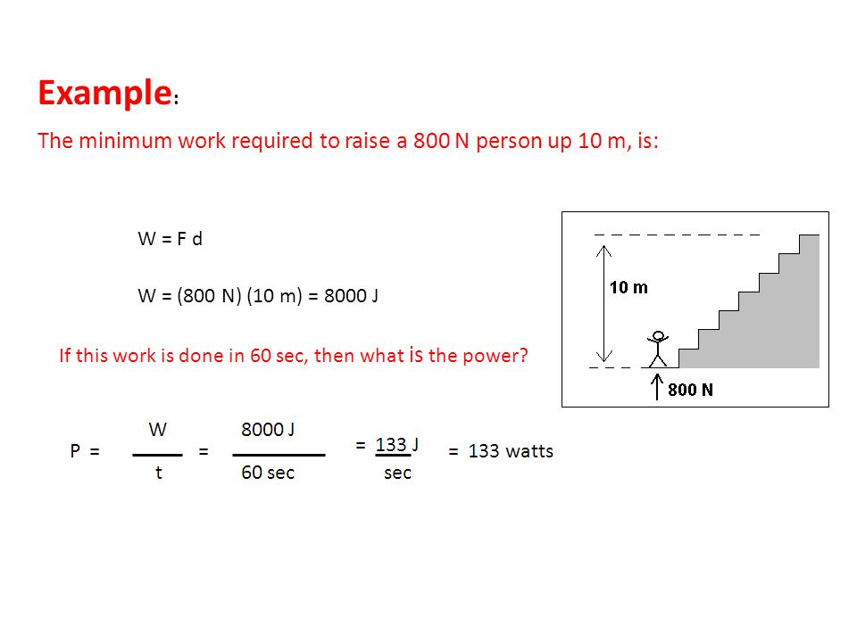 Example: The minimum work required to raise a 800 N person up 10 m, is: W = F d. W = (800 N) (10 m) = 8000 J.