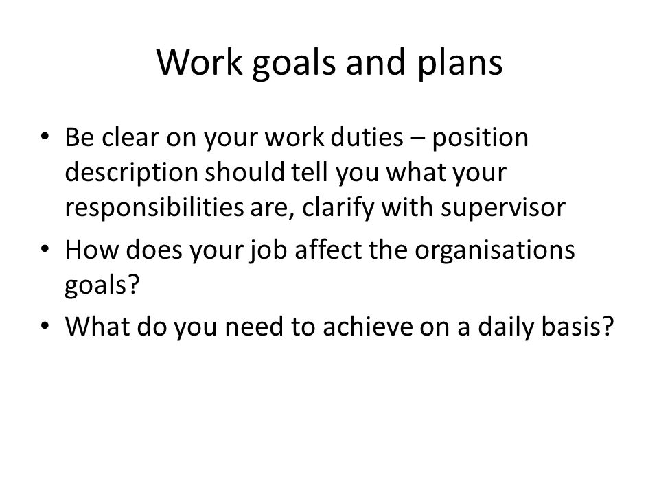 Work goals and plans Be clear on your work duties – position description should tell you what your responsibilities are, clarify with supervisor.