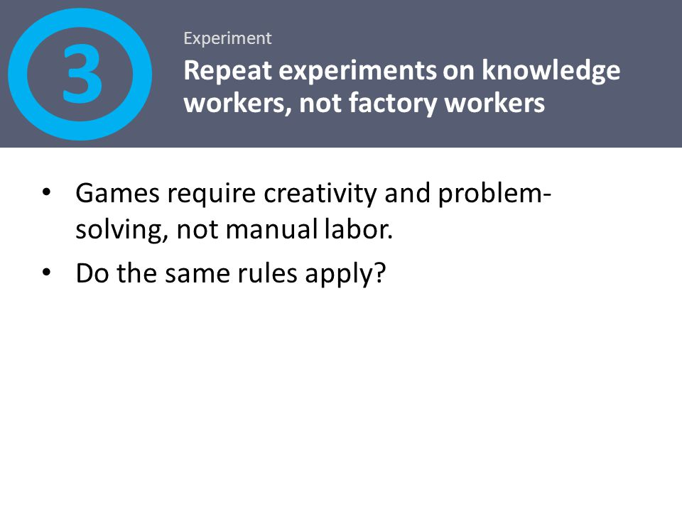 3 Repeat experiments on knowledge workers, not factory workers
