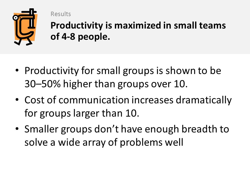 Results Productivity is maximized in small teams of 4-8 people. Productivity for small groups is shown to be 30–50% higher than groups over 10.