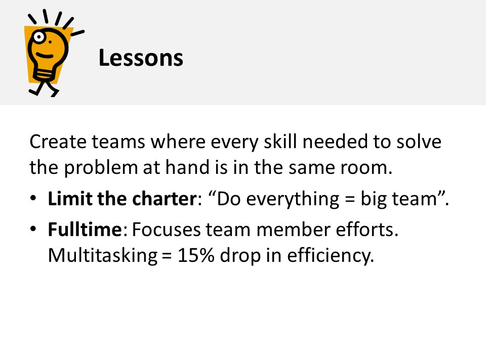 Lessons Create teams where every skill needed to solve the problem at hand is in the same room. Limit the charter: Do everything = big team .