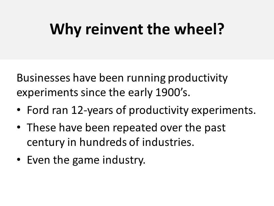 Why reinvent the wheel Businesses have been running productivity experiments since the early 1900's.