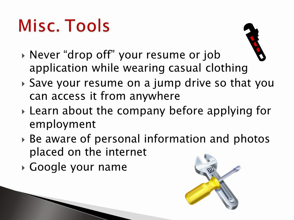 Misc. Tools Never drop off your resume or job application while wearing casual clothing.