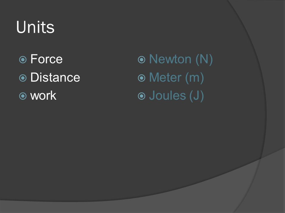 Units Force Distance work Newton (N) Meter (m) Joules (J)